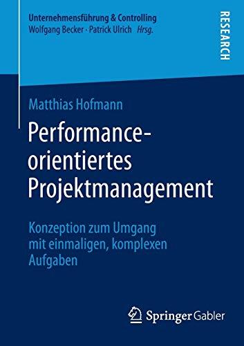 Performance-orientiertes Projektmanagement: Konzeption zum Umgang mit einmaligen, komplexen Aufgaben (Unternehmensführung & Controlling)