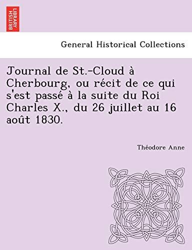 Journal de St.-Cloud a Cherbourg, Ou Re Cit de Ce Qui S'Est Passe a la Suite Du Roi Charles X., Du 26 Juillet Au 16 Aou T 1830.