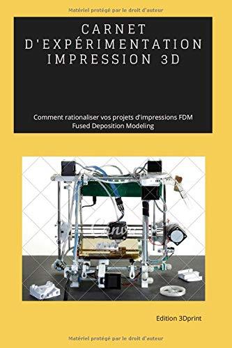 CARNET D'EXPERIMENTATION - IMPRESSION 3D: Comment Rationaliser vos projets d'impressions FDM