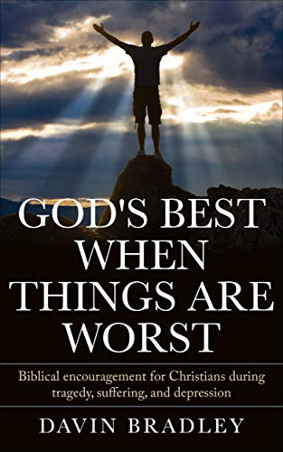 God's Best When Things Are Worst: Biblical Encouragement for Christians During Tragedy, Suffering, and Depression