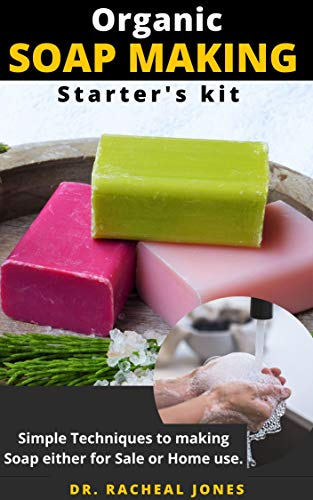 ORGANIC SOAP MAKING STARTER'S KIT: Easy and Simple Guide On How to Make Soap from Scratch Using Essential Oils, Herbs, and Other Organic Additives