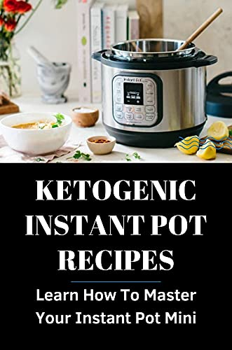 Ketogenic Instant Pot Recipes: Learn How To Master Your Instant Pot Mini: Instant Pot Recipes Healthy (English Edition)