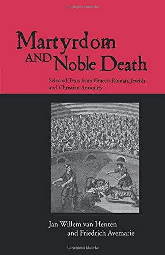 Martyrdom and Noble Death: Selected Texts from Graeco-Roman, Jewish and Christian Antiquity (The Context of Early Christianity)