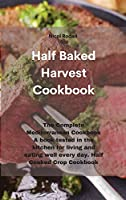 Half Baked Harvest Cookbook: The Complete Mediterranean Cookbook A book tested in the kitchen for living and eating well every day. Half Cooked Crop Cookbook