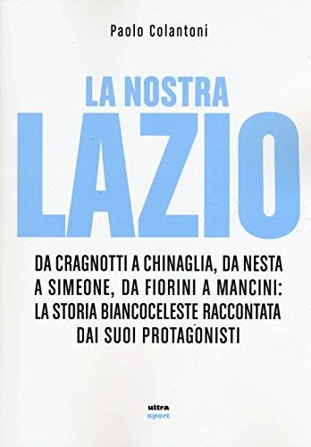 La nostra Lazio. Da Cragnotti a Chinaglia, da Nesta a Simeone, da Fiorini a Mancini: la storia biancoceleste raccontata dai suoi protagonisti