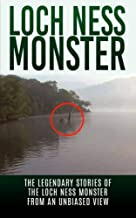 Loch Ness Monster: The Legendary Stories of the Loch Ness Monster From An Unbiased View (Loch Ness Legend, Nessie, Cryptid Books)