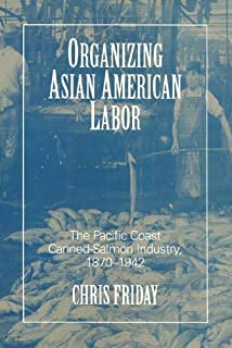 Organizing Asian-American Labor: The Pacific Coast Canned-Salmon Industry, 1870-1942..