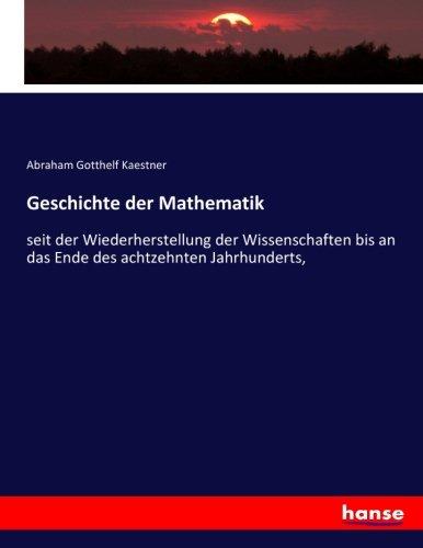 Geschichte der Mathematik: seit der Wiederherstellung der Wissenschaften bis an das Ende des achtzehnten Jahrhunderts,