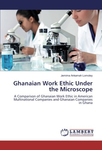 Ghanaian Work Ethic Under the Microscope: A Comparison of Ghanaian Work Ethic in American Multinational Companies and Ghanaian Companies in Ghana