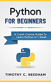 Python: For Beginners: A Crash Course Guide To Learn Python in 1 Week (coding, programming, web-programming, programmer) (English Edition) van [Timothy C. Needham, Python Language]