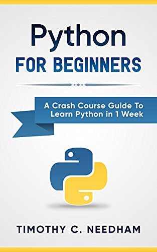 Python: For Beginners: A Crash Course Guide To Learn Python in 1 Week (coding, programming, web-programming, programmer) by [Timothy C. Needham, Python Language]