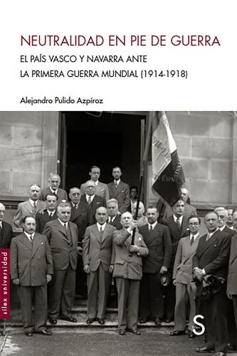 Neutralidad en pie de guerra: El Pais Vasco y Navarra ante la Primera Guerra Mundial (1914-1918) (Sílex Universidad)