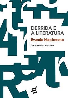 Derrida e a Literatura: Notas de literatura e filosofia nos textos da desconstrução por [Evando Nascimento]