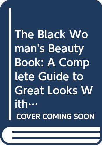 The Black Woman's Beauty Book: A Complete Guide to Great Looks With Advice from Top Experts on Hair, Skin, and Makeup