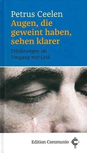 Augen, die geweint haben, sehen klarer: Erfahrungen im Umgang mit Leid (Edition Communio)