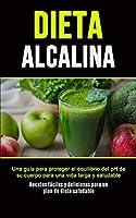 Dieta Alcalina: Una guía para proteger el equilibrio del pH de su cuerpo para una vida larga y saludable (Recetas fáciles y deliciosas para un plan de dieta saludable)
