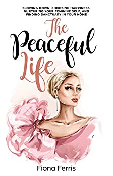 The Peaceful Life: Slowing down, choosing happiness, nurturing your feminine self, and finding sanctuary in your home by [Fiona Ferris]