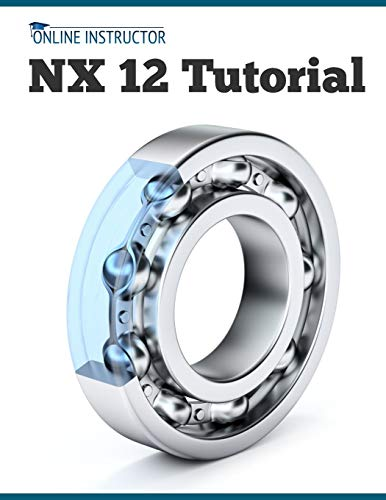 NX 12 Tutorial: Sketching, Feature Modeling, Assemblies, Drawings, Sheet Metal, Simulation basics, PMI, and Rendering
