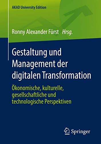 Gestaltung und Management der digitalen Transformation: Ökonomische, kulturelle, gesellschaftliche und technologische Perspektiven (AKAD University Edition)