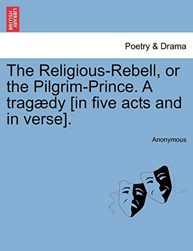 The Religious-Rebell, or the Pilgrim-Prince. A tragædy [in five acts and in verse].