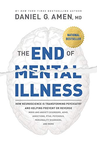 Compare Textbook Prices for The End of Mental Illness: How Neuroscience Is Transforming Psychiatry and Helping Prevent or Reverse Mood and Anxiety Disorders, ADHD, Addictions, PTSD, Psychosis, Personality Disorders, and More Illustrated Edition ISBN 0031809014554 by Amen, Dr. Daniel G.
