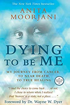 Dying to Be Me: My Journey from Cancer, to Near Death, to True Healing by [Anita Moorjani]