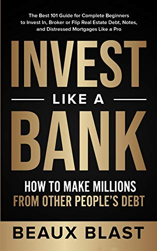 Real Estate Investing Books! - Invest Like a Bank: How to Make Millions From Other People's Debt.: The Best 101 Guide for Complete Beginners to Invest In, Broker or Flip Real Estate Debt, Notes, and Distressed Mortgages Like a Pro