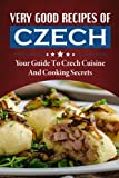 Very Good Recipes Of Czech: Your Guide To Czech Cuisine And Cooking Secrets: Great Recipes From The Czech Republic