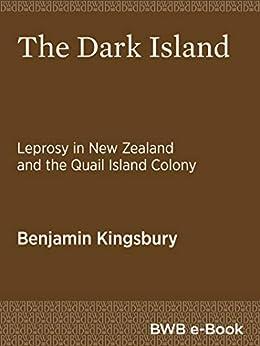 The Dark Island: Leprosy in New Zealand and the Quail Island Colony by [Benjamin Kingsbury]