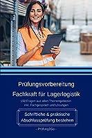 Pruefungsvorbereitung Fachkraft fuer Lagerlogistik - Schriftliche & praktische Abschlusspruefung bestehen: 150 Fragen aus allen Themengebieten inkl. Fachgespraech und Loesungen