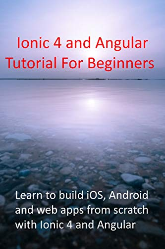 Ionic 4 and Angular Tutorial For Beginners : Learn to build iOS, Android and web apps from scratch with Ionic 4 and Angular