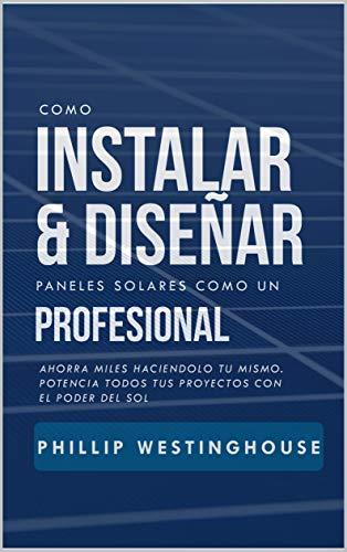 Como instalar y diseñar paneles solares como un profesional: Ahorra miles haciendolo tu mismo. Potencia todos tus proyectos con el poder del sol.