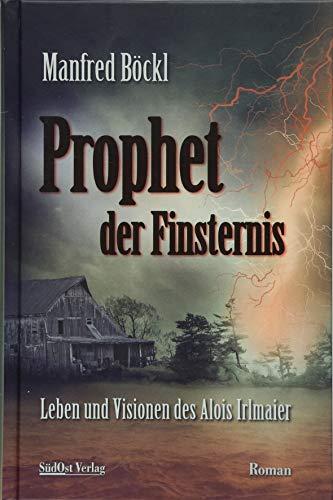 Prophet der Finsternis: Leben und Visionen des Alois Irlmaier