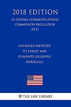 Advanced Methods To Target and Eliminate Unlawful Robocalls (US Federal Communications Commission Regulation) (FCC) (2018 Edition) by [The Law Library]