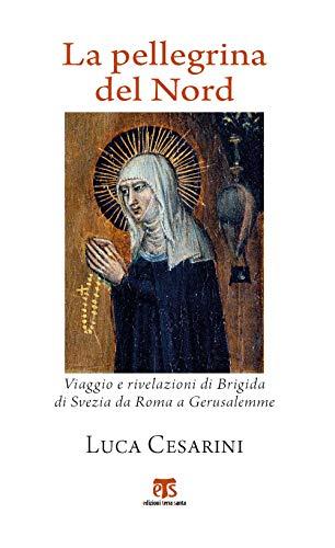 La pellegrina del Nord. Viaggio e rivelazioni di Brigida di Svezia da Roma a Gerusalemme