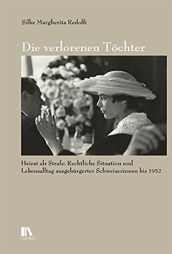 Die verlorenen Töchter: Der Verlust des Schweizer Bürgerrechts bei der Heirat eines Ausländers. Rechtliche Situation und Lebensalltag ausgebürgerter Schweizerinnen bis 1952