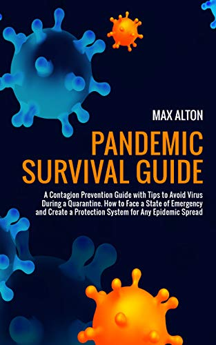 Pandemic Survival Guide: A Contagion Prevention Guide with Tips to Avoid Virus During a Quarantine. How to Face a State of Emergency and Create a Protection System for Any Epidemic Spread by [Max Alton]