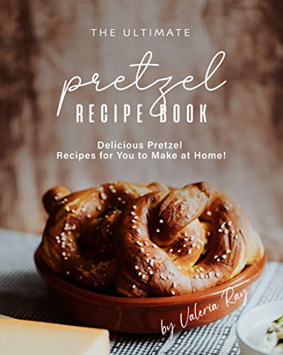 The Ultimate Pretzel Recipe Book: Delicious Pretzel Recipes for You to Make at Home!