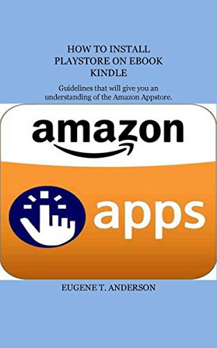 HOW TO INSTALL PLAYSTORE ON EBOOK KINDLE: Guidelines that will give you an understanding of the Amazon App store (English Edition)