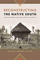 Reconstructing the Native South: American Indian Literature and the Lost Cause (The New Southern Studies)