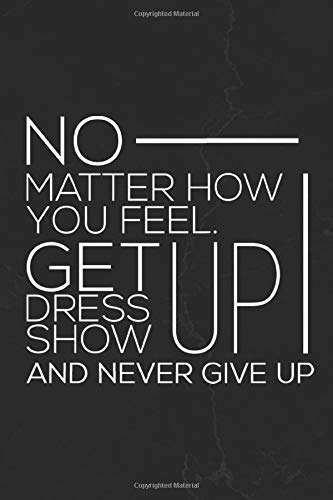 No Matter How You Feel. Get Up Dress Up Show Up And Never Give Up: Motivational Notebook Journal Positive Vibes Quote Lined Composition Book Inspirational Diary