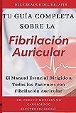 Tu Guía Completa Sobre la Fibrilación Auricular: El Manual Esencial Dirigido a Todos los Pacientes con Fibrilación Auricular