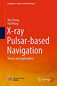 X-ray Pulsar-based Navigation: Theory and Applications (Navigation: Science and Technology Book 5)