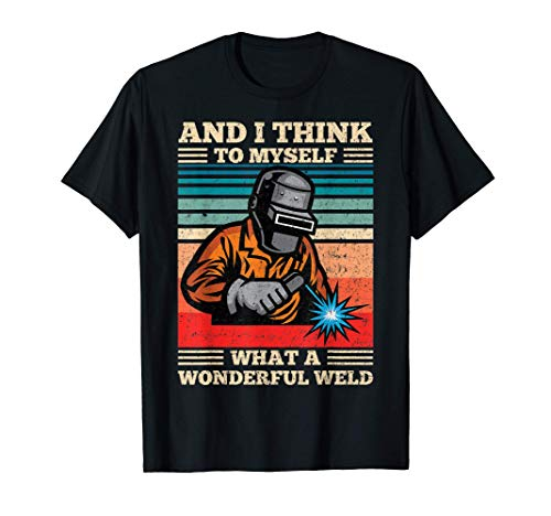 And I Think To Myself What A Wonderful Weld Welding Welder T-Shirt