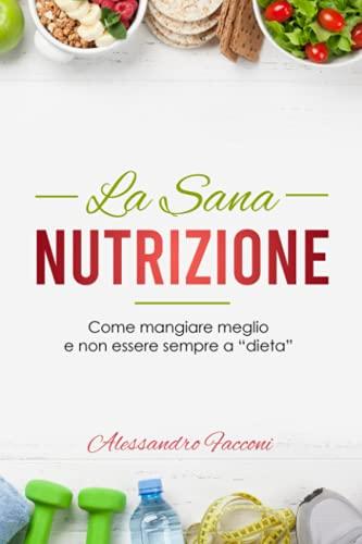 La Sana Nutrizione: Come mangiare meglio e non essere sempre a 'dieta'