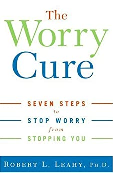The Worry Cure: Seven Steps to Stop Worry from Stopping You by [Robert L. Leahy Phd]