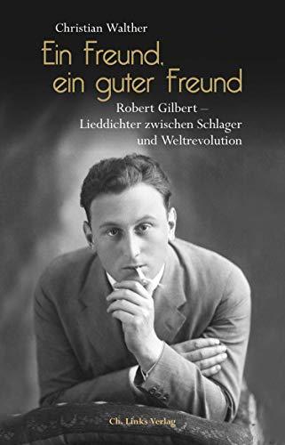 Ein Freund, ein guter Freund: Robert Gilbert - Lieddichter zwischen Schlager und Weltrevolution. Eine Biographie