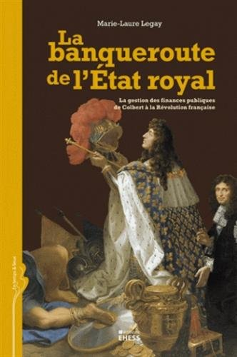 La banqueroute de l'Etat royal : La gestion des finances publiques de Colbert à la Révolution française