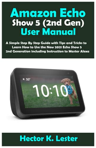 Amazon Echo Show 5 (2nd Gen) User Manual: A Simple Step By Step Guide with Tips and Tricks to Learn How to Use the New 2021 Echo Show 5 2nd Generation including Instruction to Master Alexa