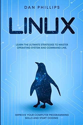 Linux: Learn the Ultimate Strategies to Master Operating System and Command Line. Improve Your Computer Programming Skills and Start Coding